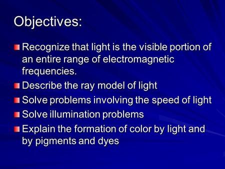 Objectives: Recognize that light is the visible portion of an entire range of electromagnetic frequencies. Describe the ray model of light Solve problems.