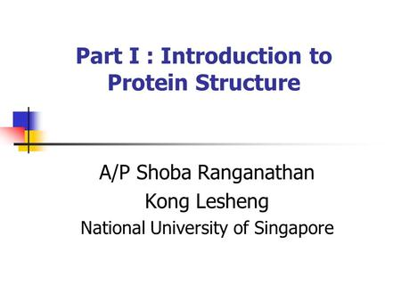 Part I : Introduction to Protein Structure A/P Shoba Ranganathan Kong Lesheng National University of Singapore.