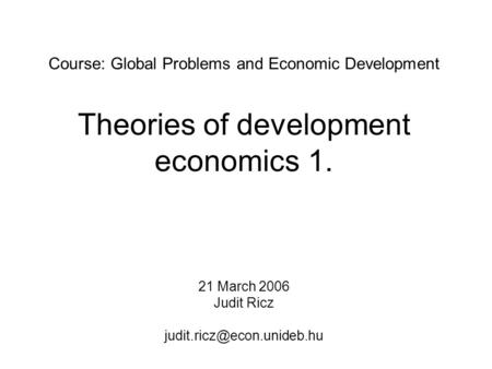 Course: Global Problems and Economic Development Theories of development economics 1. 21 March 2006 Judit Ricz