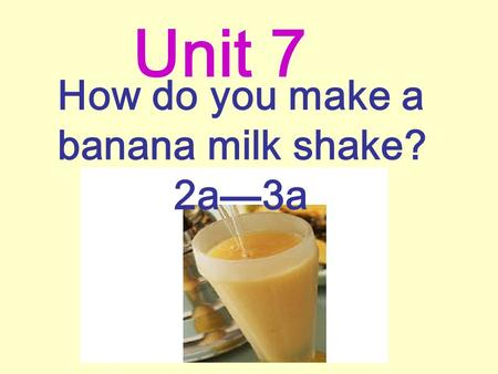 How do you make a banana milk shake? 2a—3a Unit 7.