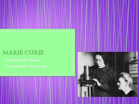 By: Rosalynd Pflaum Presented By: Sara Lang. °Marie discovered a new element called Radioactivity. ° In 1906 Marie Curie came up with a therapy called.