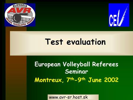Www.avr-sr.host.sk Test evaluation Test evaluation European Volleyball Referees Seminar Montreux, 7 th -9 th June 2002.