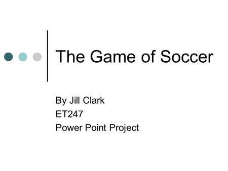 The Game of Soccer By Jill Clark ET247 Power Point Project.