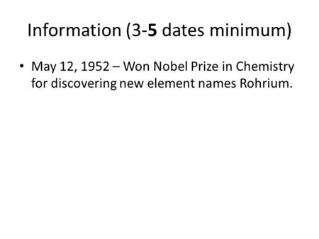 Information (3-5 dates minimum) May 12, 1952 – Won Nobel Prize in Chemistry for discovering new element names Rohrium.