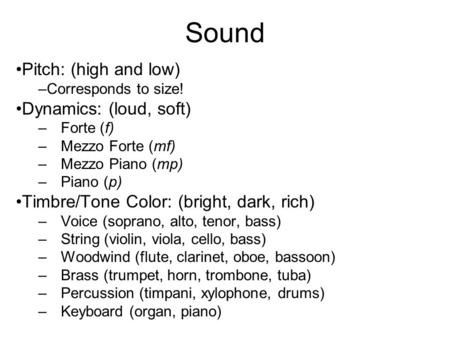 Sound Pitch: (high and low) –Corresponds to size! Dynamics: (loud, soft) –Forte (f) –Mezzo Forte (mf) –Mezzo Piano (mp) –Piano (p) Timbre/Tone Color: (bright,