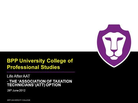 BPP UNIVERSITY COLLEGE BPP University College of Professional Studies Life After AAT - THE 'ASSOCIATION OF TAXATION TECHNICIANS' (ATT) OPTION 26 th June.
