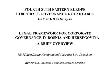 FOURTH SUTH EASTERN EUROPE CORPORATE GOVERNANCE ROUNDTABLE 6-7 March 2003, Sarajevo LEGAL FRAMEWORK FOR CORPORATE GOVERNANCE IN BOSNIA AND HERZEGOVINA.