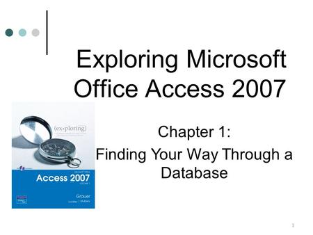 1 Chapter 1: Finding Your Way Through a Database Exploring Microsoft Office Access 2007.