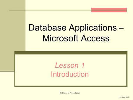 Database Applications – Microsoft Access Lesson 1 Introduction 26 Slides in Presentation Updated 8/12.