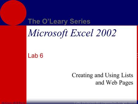 McGraw-Hill/Irwin The O'Leary Series © 2002 The McGraw-Hill Companies, Inc. All rights reserved. Microsoft Excel 2002 Lab 6 Creating and Using Lists and.