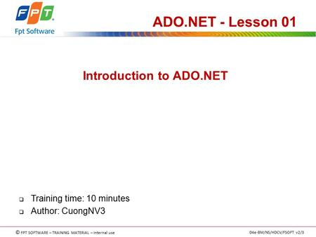 © FPT SOFTWARE – TRAINING MATERIAL – Internal use 04e-BM/NS/HDCV/FSOFT v2/3 Introduction to ADO.NET ADO.NET - Lesson 01  Training time: 10 minutes  Author:
