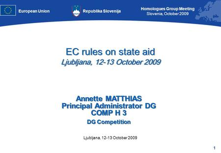 1 Homologues Group Meeting Slovenia, October 2009 Republika SlovenijaEuropean Union Ljubljana, 12-13 October 2009 EC rules on state aid Ljubljana, 12-13.