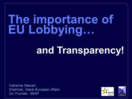 The importance of EU Lobbying… and Transparency! Catherine Stewart, Chairman, Interel European Affairs Co- Founder, SEAP.
