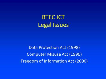 BTEC ICT Legal Issues Data Protection Act (1998) Computer Misuse Act (1990) Freedom of Information Act (2000)