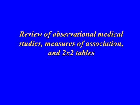 Review of observational medical studies, measures of association, and 2x2 tables.