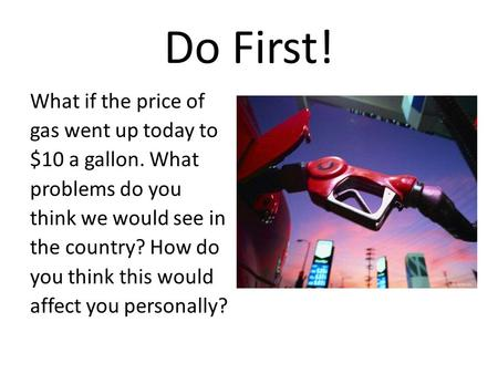 Do First! What if the price of gas went up today to $10 a gallon. What problems do you think we would see in the country? How do you think this would affect.