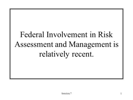 Session 71 Federal Involvement in Risk Assessment and Management is relatively recent.