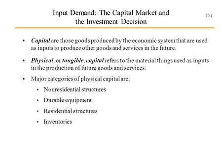 10.1 Input Demand: The Capital Market and the Investment Decision Capital are those goods produced by the economic system that are used as inputs to produce.