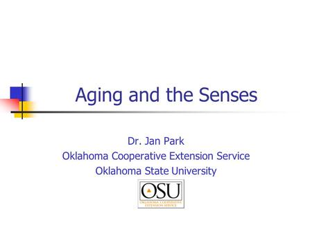 Aging and the Senses Dr. Jan Park Oklahoma Cooperative Extension Service Oklahoma State University.