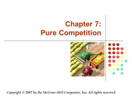 Chapter 7: Pure Competition Copyright © 2007 by the McGraw-Hill Companies, Inc. All rights reserved.