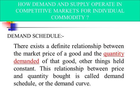 HOW DEMAND AND SUPPLY OPERATE IN COMPETITIVE MARKETS FOR INDIVIDUAL COMMODITY ? DEMAND SCHEDULE:- There exists a definite relationship between the market.