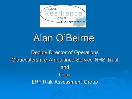Alan O'Beirne Deputy Director of Operations Gloucestershire Ambulance Service NHS Trust andChair LRF Risk Assessment Group.
