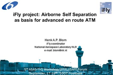 IFly project: Airborne Self Separation as basis for advanced en route ATM Henk A.P. Blom iFly coordinator National Aerospace Laboratory NLR