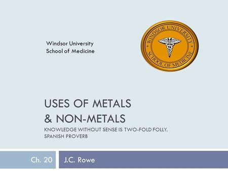 USES OF METALS & NON-METALS KNOWLEDGE WITHOUT SENSE IS TWO-FOLD FOLLY. SPANISH PROVERB Ch. 20 J.C. Rowe Windsor University School of Medicine.