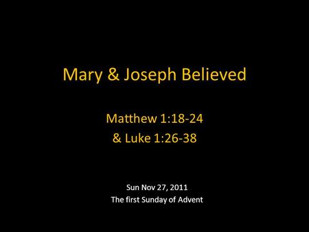 Mary & Joseph Believed Sun Nov 27, 2011 The first Sunday of Advent Matthew 1:18-24 & Luke 1:26-38.