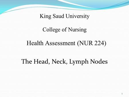 King Saud University College of Nursing Health Assessment (NUR 224) The Head, Neck, Lymph Nodes 1.