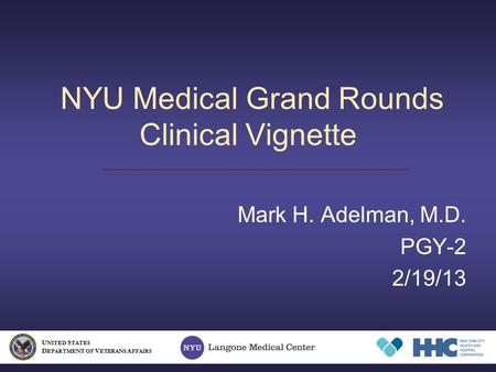 NYU Medical Grand Rounds Clinical Vignette Mark H. Adelman, M.D. PGY-2 2/19/13 U NITED S TATES D EPARTMENT OF V ETERANS A FFAIRS.