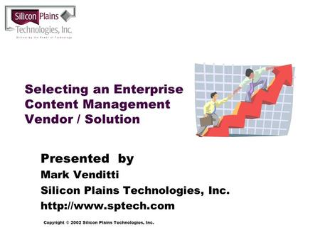 Copyright © 2002 Silicon Plains Technologies, Inc. Selecting an Enterprise Content Management Vendor / Solution Presented by Mark Venditti Silicon Plains.