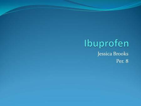 Jessica Brooks Per. 8. Used to Treat Fever Pain ( headache, toothache, arthritis,cold and flu, migraine or menstrual cramps )