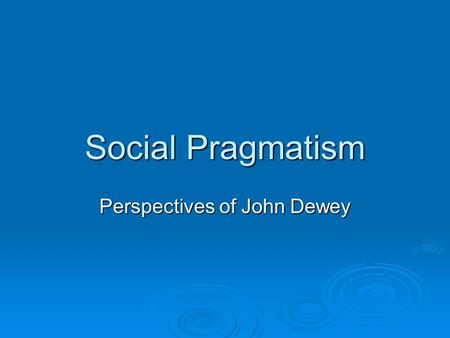 Social Pragmatism Perspectives of John Dewey. Features of Social Pragmatism  Social conditions can be improved through mutual trust and cooperation;