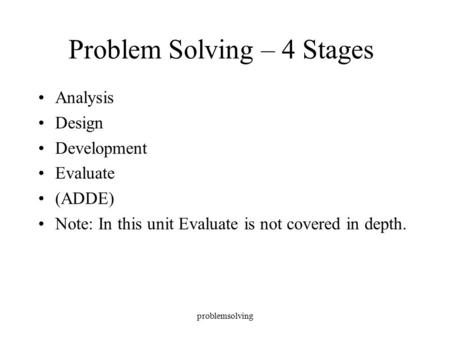 Problemsolving Problem Solving – 4 Stages Analysis Design Development Evaluate (ADDE) Note: In this unit Evaluate is not covered in depth.