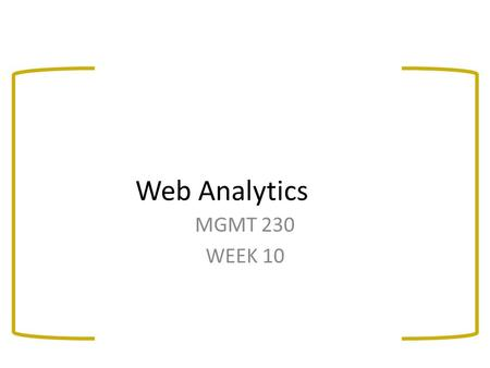 Web Analytics MGMT 230 WEEK 10. After today's class you will be able to: Explain the types of information routinely gathered by web servers Understand.