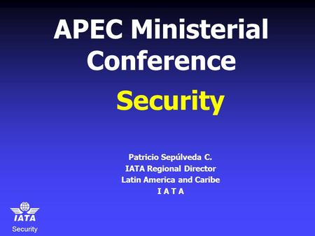 Security APEC Ministerial Conference Security Patricio Sepúlveda C. IATA Regional Director Latin America and Caribe I A T A.