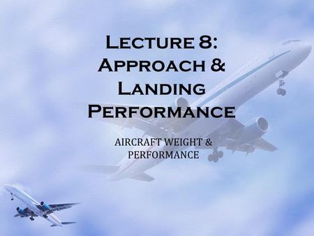 Lecture 8: Approach & Landing Performance AIRCRAFT WEIGHT & PERFORMANCE.