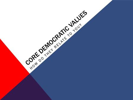 CORE DEMOCRATIC VALUES HOW DO THEY RELATE TO YOU?.