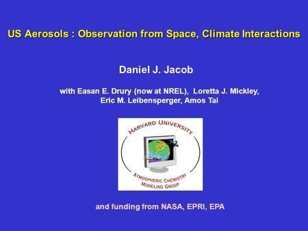 US Aerosols : Observation from Space, Climate Interactions Daniel J. Jacob and funding from NASA, EPRI, EPA with Easan E. Drury (now at NREL), Loretta.