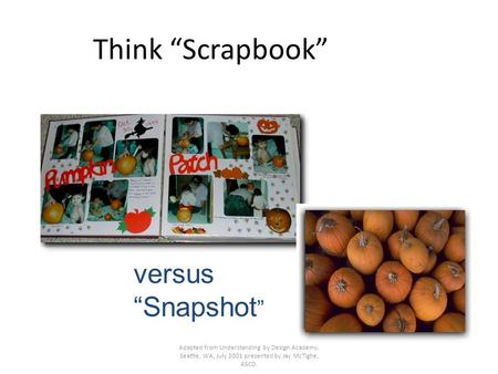 "Adapted from Understanding by Design Academy, Seattle, WA, July 2001 presented by Jay McTighe, ASCD. Think ""Scrapbook"" versus ""Snapshot """