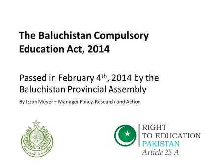 The Baluchistan Compulsory Education Act, 2014 Passed in February 4 th, 2014 by the Baluchistan Provincial Assembly By Izzah Meyer – Manager Policy, Research.