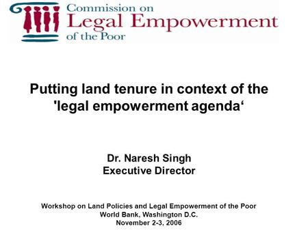 Putting land tenure in context of the 'legal empowerment agenda' Dr. Naresh Singh Executive Director Workshop on Land Policies and Legal Empowerment of.