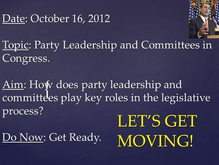 { Date: October 16, 2012 Topic: Party Leadership and Committees in Congress. Aim: How does party leadership and committees play key roles in the legislative.