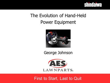 First to Start, Last to Quit The Evolution of Hand-Held Power Equipment George Johnson.