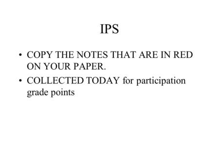 IPS COPY THE NOTES THAT ARE IN RED ON YOUR PAPER. COLLECTED TODAY for participation grade points.