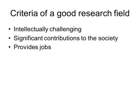 Criteria of a good research field Intellectually challenging Significant contributions to the society Provides jobs.