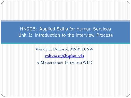 Wendy L. DuCassé, MSW, LCSW AIM username: InstructorWLD HN205: Applied Skills for Human Services Unit 1: Introduction to the Interview.