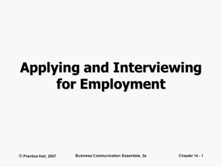 © Prentice Hall, 2007 Business <strong>Communication</strong> Essentials, 3eChapter 14 - 1 Applying and Interviewing for Employment.