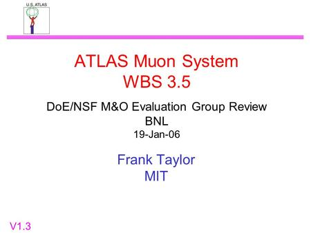 ATLAS Muon System WBS 3.5 DoE/NSF M&O Evaluation Group Review BNL 19-Jan-06 Frank Taylor MIT V1.3.